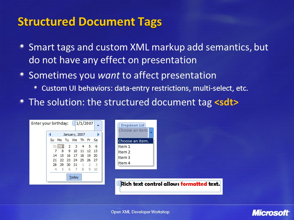 Open XML Developer Workshop Structured Document Tags Smart tags and custom XML markup add semantics, but do not have any effect on presentation Someti