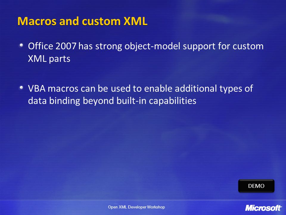 Open XML Developer Workshop Macros and custom XML Office 2007 has strong object-model support for custom XML parts VBA macros can be used to enable ad