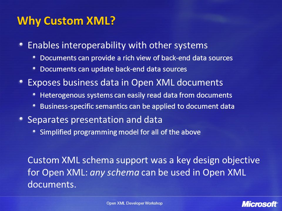 Open XML Developer Workshop Why Custom XML? Enables interoperability with other systems Documents can provide a rich view of back-end data sources Doc