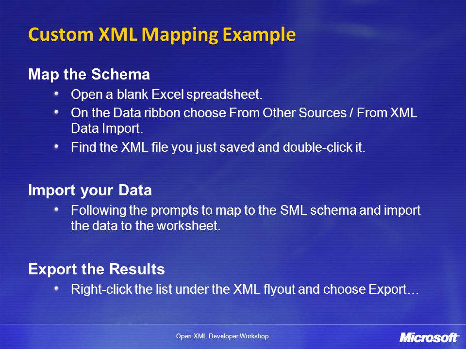 Open XML Developer Workshop Custom XML Mapping Example Map the Schema Open a blank Excel spreadsheet. On the Data ribbon choose From Other Sources / F