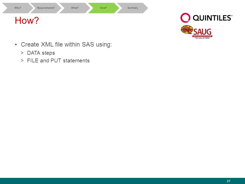 27 How? Create XML file within SAS using: >DATA steps >FILE and PUT statements Why?Requirements?What?How?Summary