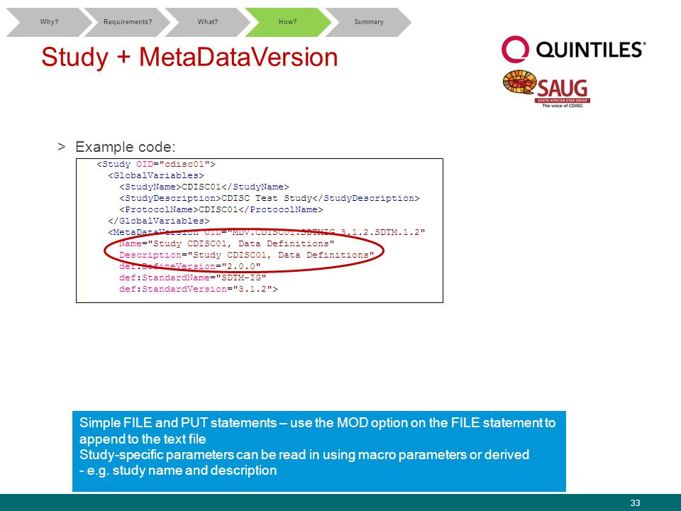 33 Study + MetaDataVersion >Example code: Simple FILE and PUT statements – use the MOD option on the FILE statement to append to the text file Study-specific parameters can be read in using macro parameters or derived - e.g.