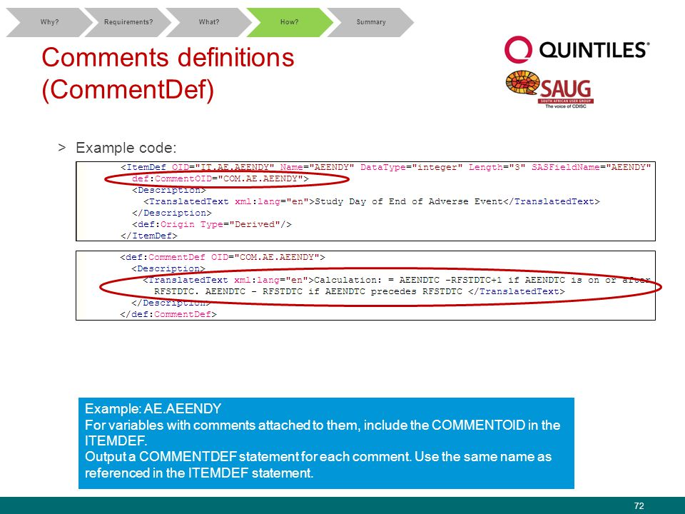 72 Comments definitions (CommentDef) >Example code: Why Requirements What How Summary Example: AE.AEENDY For variables with comments attached to them, include the COMMENTOID in the ITEMDEF.