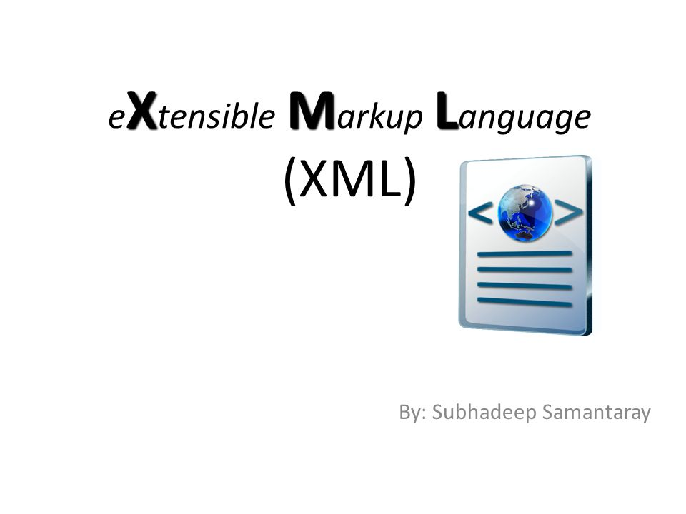 XML e X tensible M arkup L anguage (XML) By: Subhadeep Samantaray