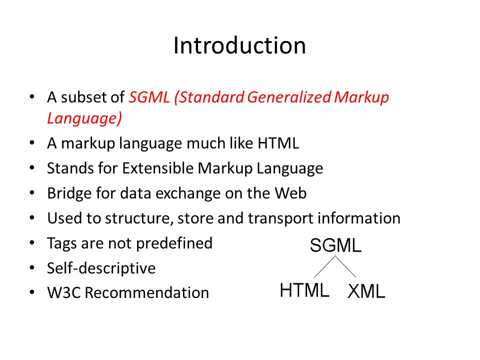 Introduction A subset of SGML (Standard Generalized Markup Language) A markup language much like HTML Stands for Extensible Markup Language Bridge for data exchange on the Web Used to structure, store and transport information Tags are not predefined Self-descriptive W3C Recommendation