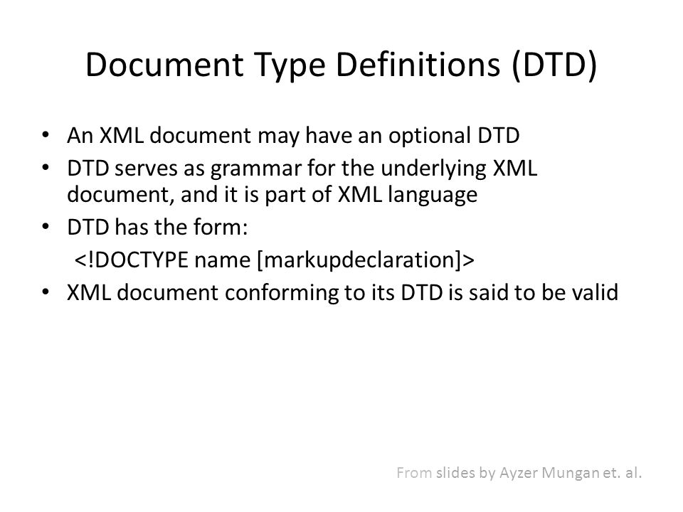 Document Type Definitions (DTD) An XML document may have an optional DTD DTD serves as grammar for the underlying XML document, and it is part of XML language DTD has the form: XML document conforming to its DTD is said to be valid From slides by Ayzer Mungan et.