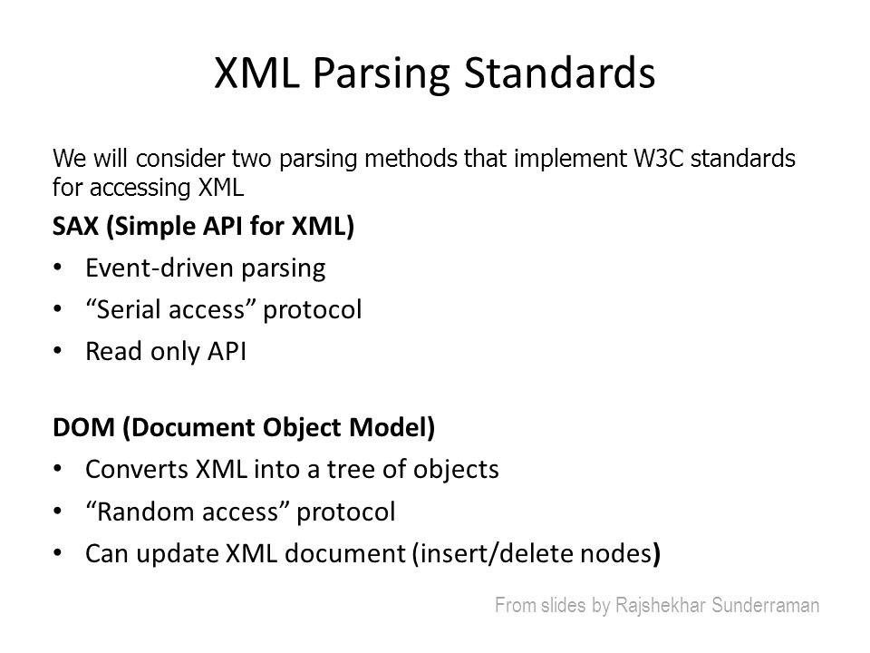 XML Parsing Standards We will consider two parsing methods that implement W3C standards for accessing XML SAX (Simple API for XML) Event-driven parsin