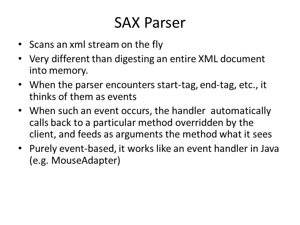 SAX Parser Scans an xml stream on the fly Very different than digesting an entire XML document into memory.