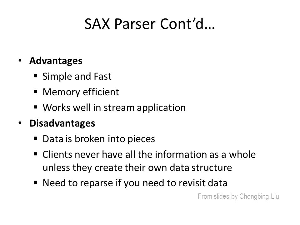 SAX Parser Cont'd… Advantages  Simple and Fast  Memory efficient  Works well in stream application Disadvantages  Data is broken into pieces  Cli