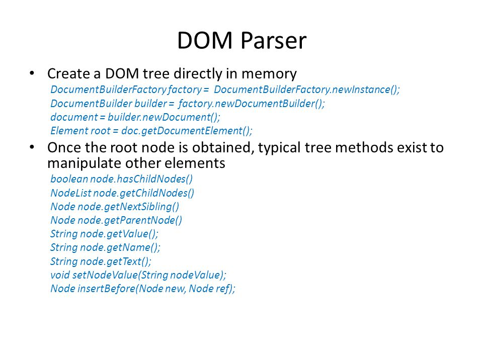 DOM Parser Create a DOM tree directly in memory DocumentBuilderFactory factory = DocumentBuilderFactory.newInstance(); DocumentBuilder builder = factory.newDocumentBuilder(); document = builder.newDocument(); Element root = doc.getDocumentElement(); Once the root node is obtained, typical tree methods exist to manipulate other elements boolean node.hasChildNodes() NodeList node.getChildNodes() Node node.getNextSibling() Node node.getParentNode() String node.getValue(); String node.getName(); String node.getText(); void setNodeValue(String nodeValue); Node insertBefore(Node new, Node ref);