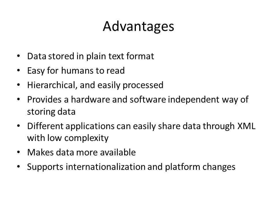 Advantages Data stored in plain text format Easy for humans to read Hierarchical, and easily processed Provides a hardware and software independent way of storing data Different applications can easily share data through XML with low complexity Makes data more available Supports internationalization and platform changes