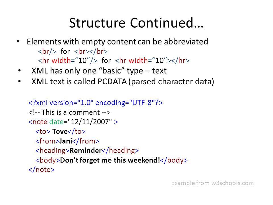 Structure Continued… Elements with empty content can be abbreviated for XML has only one basic type – text XML text is called PCDATA (parsed character data) Tove Jani Reminder Don t forget me this weekend.