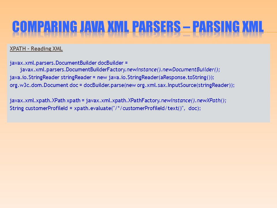 XPATH – Reading XML javax.xml.parsers.DocumentBuilder docBuilder = javax.xml.parsers.DocumentBuilderFactory.newInstance().newDocumentBuilder(); java.io.StringReader stringReader = new java.io.StringReader(aResponse.toString()); org.w3c.dom.Document doc = docBuilder.parse(new org.xml.sax.InputSource(stringReader)); javax.xml.xpath.XPath xpath = javax.xml.xpath.XPathFactory.newInstance().newXPath(); String customerProfileId = xpath.evaluate( /*/customerProfileId/text() , doc);