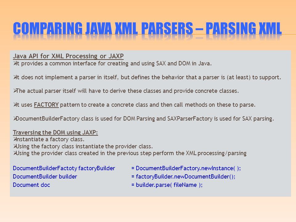 Java API for XML Processing or JAXP  It provides a common interface for creating and using SAX and DOM in Java.  It does not implement a parser in i