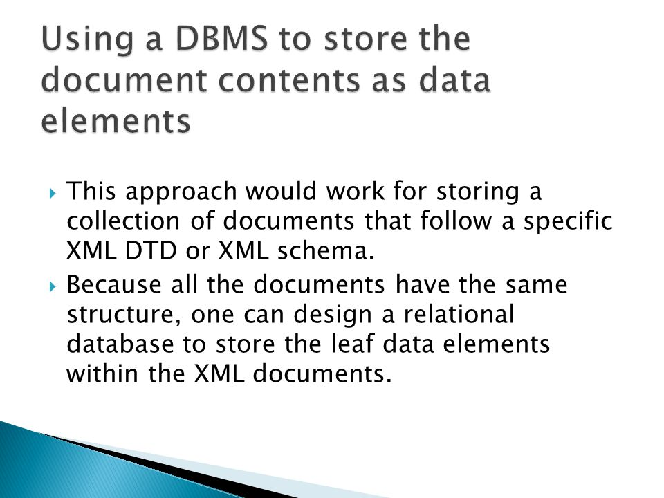  This approach would work for storing a collection of documents that follow a specific XML DTD or XML schema.  Because all the documents have the sa