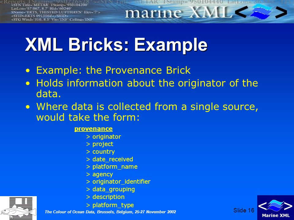 The Colour of Ocean Data, Brussels, Belgium, 25-27 November 2002 Slide 16 XML Bricks: Example Example: the Provenance Brick Holds information about the originator of the data.