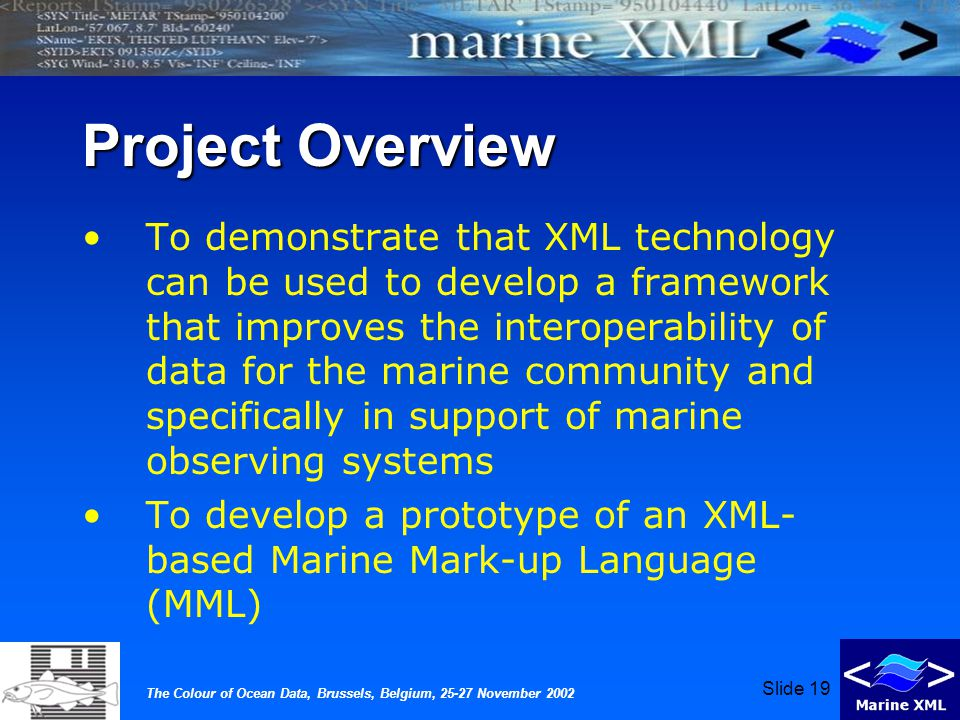 The Colour of Ocean Data, Brussels, Belgium, 25-27 November 2002 Slide 19 Project Overview To demonstrate that XML technology can be used to develop a framework that improves the interoperability of data for the marine community and specifically in support of marine observing systems To develop a prototype of an XML- based Marine Mark-up Language (MML)