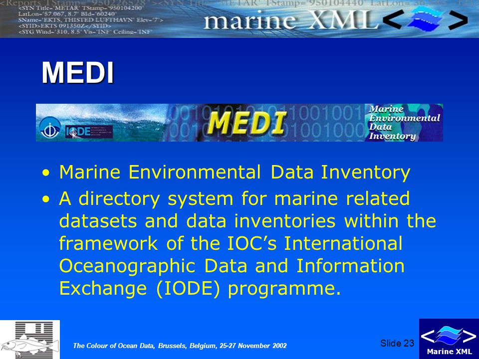 The Colour of Ocean Data, Brussels, Belgium, 25-27 November 2002 Slide 23 MEDI Marine Environmental Data Inventory A directory system for marine related datasets and data inventories within the framework of the IOC's International Oceanographic Data and Information Exchange (IODE) programme.