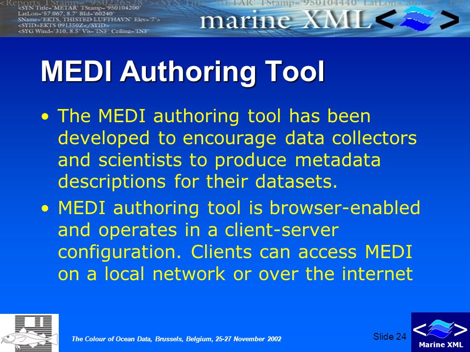 The Colour of Ocean Data, Brussels, Belgium, 25-27 November 2002 Slide 24 MEDI Authoring Tool The MEDI authoring tool has been developed to encourage data collectors and scientists to produce metadata descriptions for their datasets.