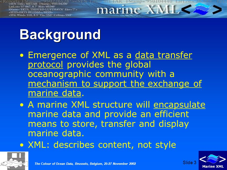 The Colour of Ocean Data, Brussels, Belgium, 25-27 November 2002 Slide 3 Background Emergence of XML as a data transfer protocol provides the global oceanographic community with a mechanism to support the exchange of marine data.