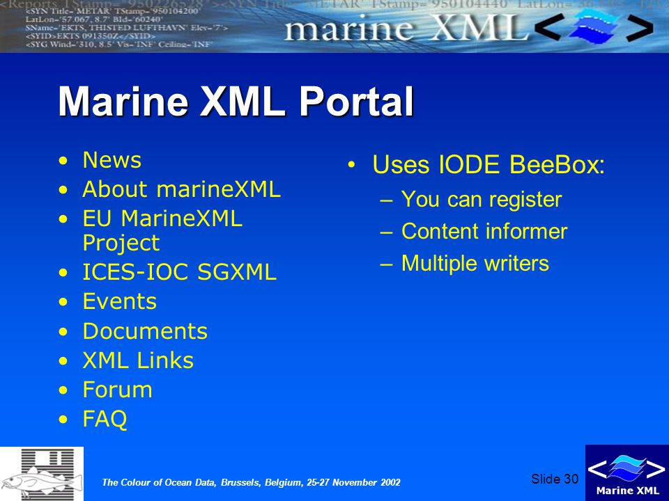 The Colour of Ocean Data, Brussels, Belgium, 25-27 November 2002 Slide 30 Marine XML Portal News About marineXML EU MarineXML Project ICES-IOC SGXML Events Documents XML Links Forum FAQ Uses IODE BeeBox: –You can register –Content informer –Multiple writers