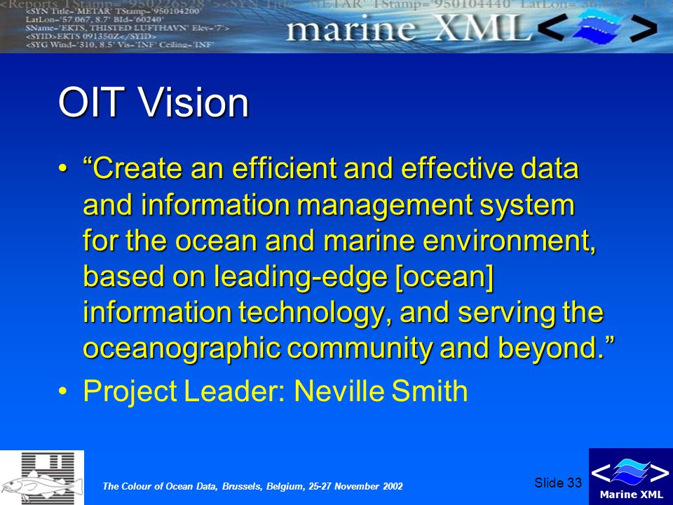 The Colour of Ocean Data, Brussels, Belgium, 25-27 November 2002 Slide 33 OIT Vision Create an efficient and effective data and information management system for the ocean and marine environment, based on leading-edge [ocean] information technology, and serving the oceanographic community and beyond. Create an efficient and effective data and information management system for the ocean and marine environment, based on leading-edge [ocean] information technology, and serving the oceanographic community and beyond. Project Leader: Neville Smith