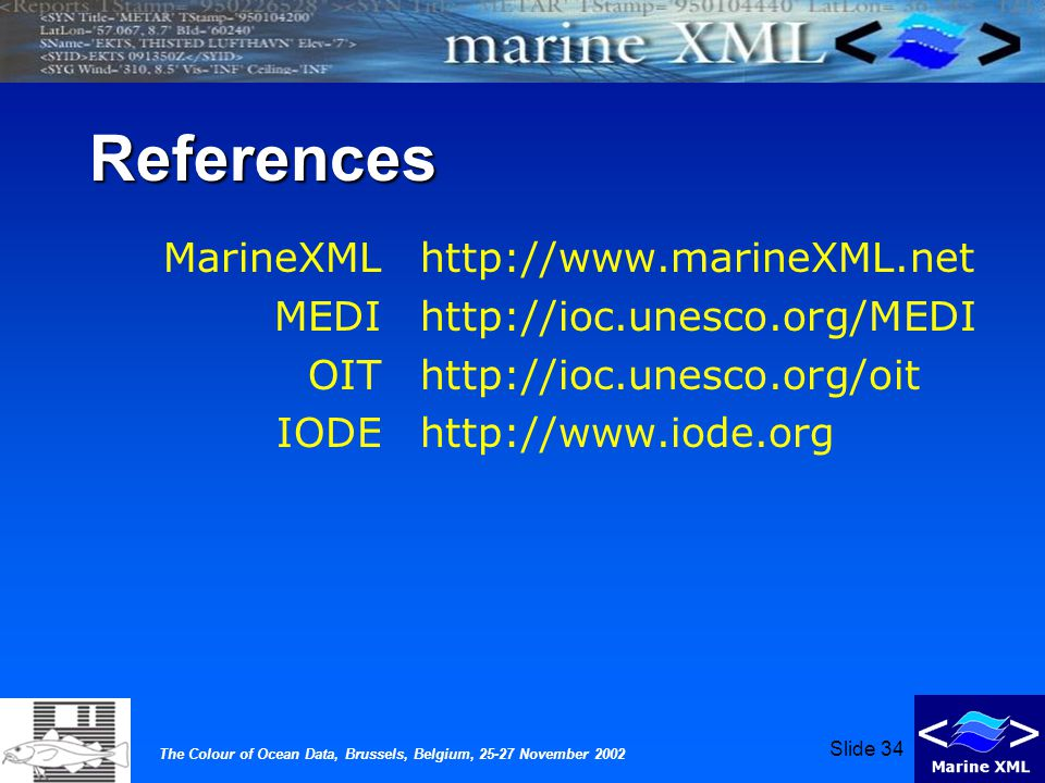 The Colour of Ocean Data, Brussels, Belgium, 25-27 November 2002 Slide 34 References MarineXML MEDI OIT IODE http://www.marineXML.net http://ioc.unesco.org/MEDI http://ioc.unesco.org/oit http://www.iode.org