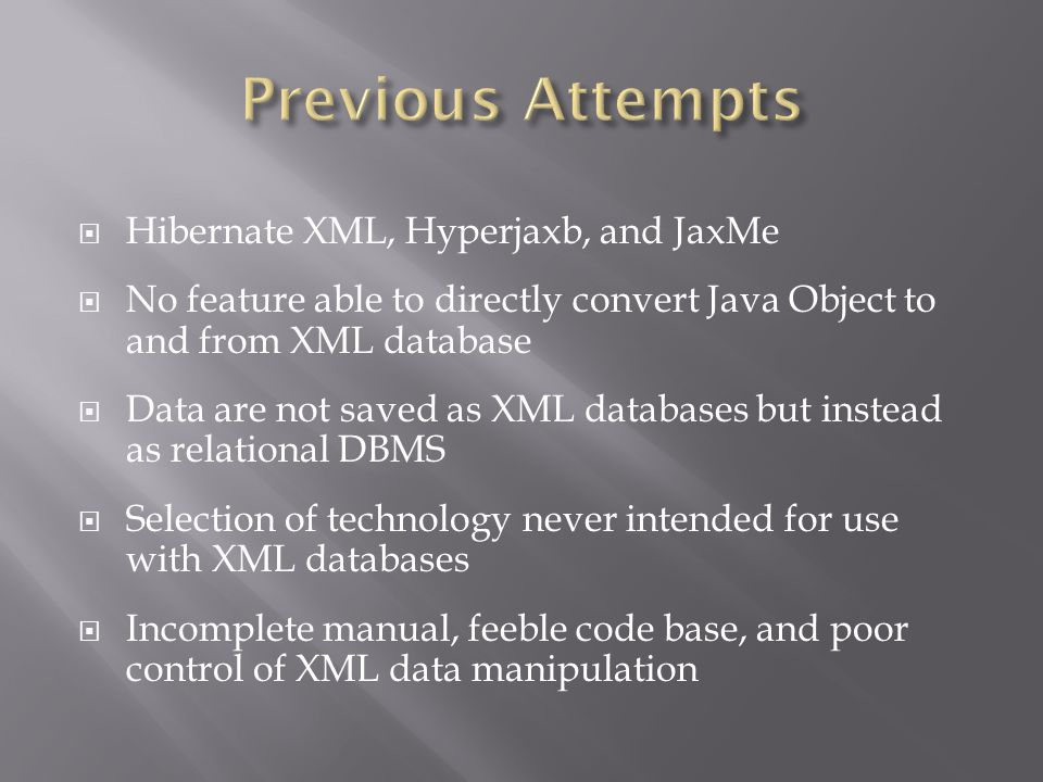  Hibernate XML, Hyperjaxb, and JaxMe  No feature able to directly convert Java Object to and from XML database  Data are not saved as XML databases but instead as relational DBMS  Selection of technology never intended for use with XML databases  Incomplete manual, feeble code base, and poor control of XML data manipulation