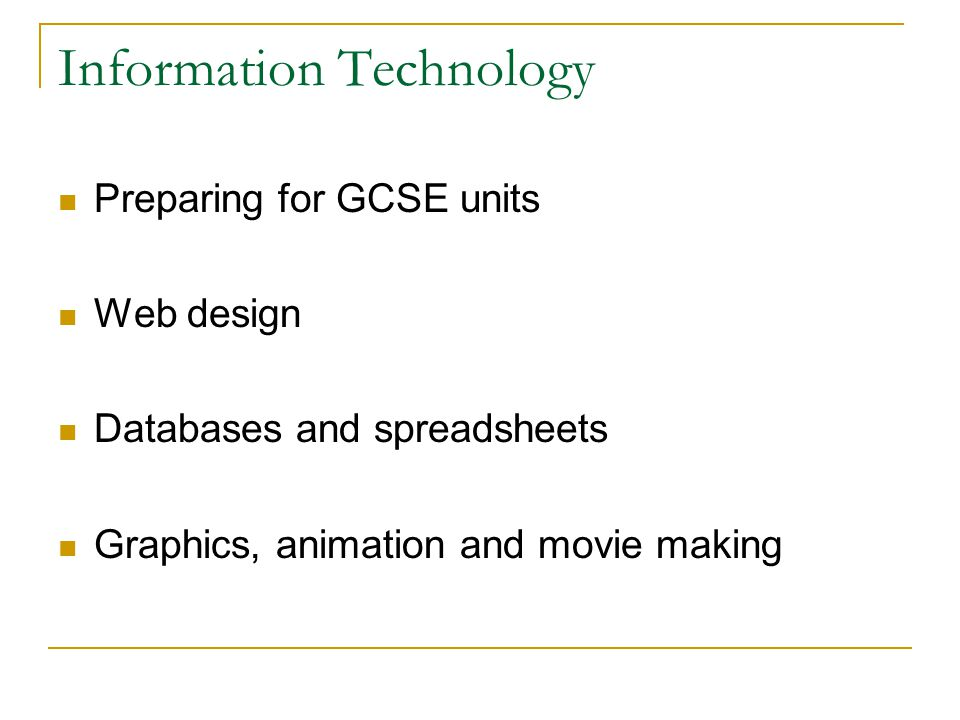 Information Technology Preparing for GCSE units Web design Databases and spreadsheets Graphics, animation and movie making