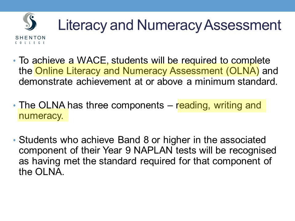 To achieve a WACE, students will be required to complete the Online Literacy and Numeracy Assessment (OLNA) and demonstrate achievement at or above a