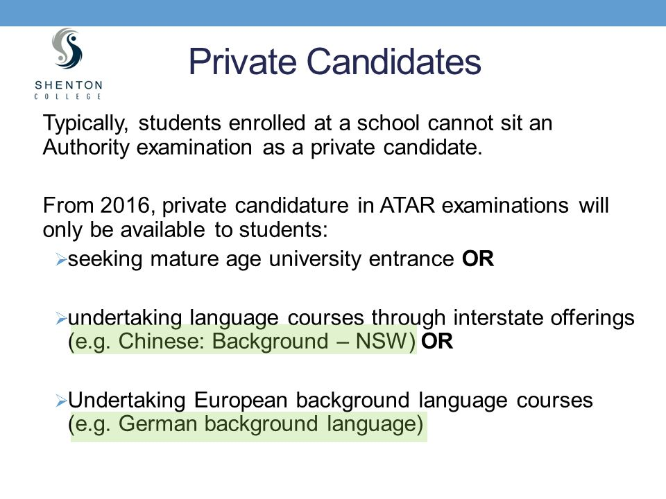Typically, students enrolled at a school cannot sit an Authority examination as a private candidate. From 2016, private candidature in ATAR examinatio