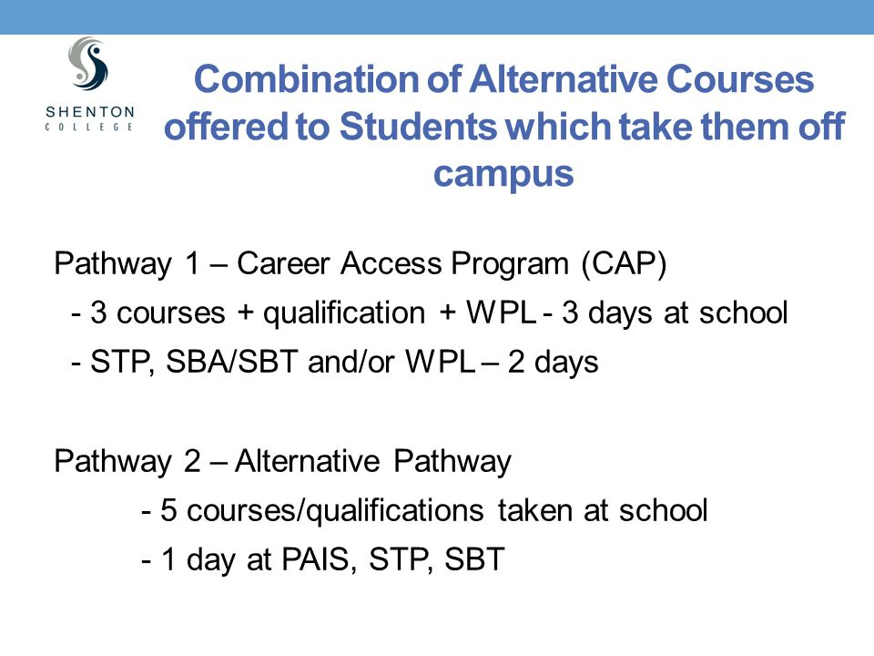 Combination of Alternative Courses offered to Students which take them off campus Pathway 1 – Career Access Program (CAP) - 3 courses + qualification