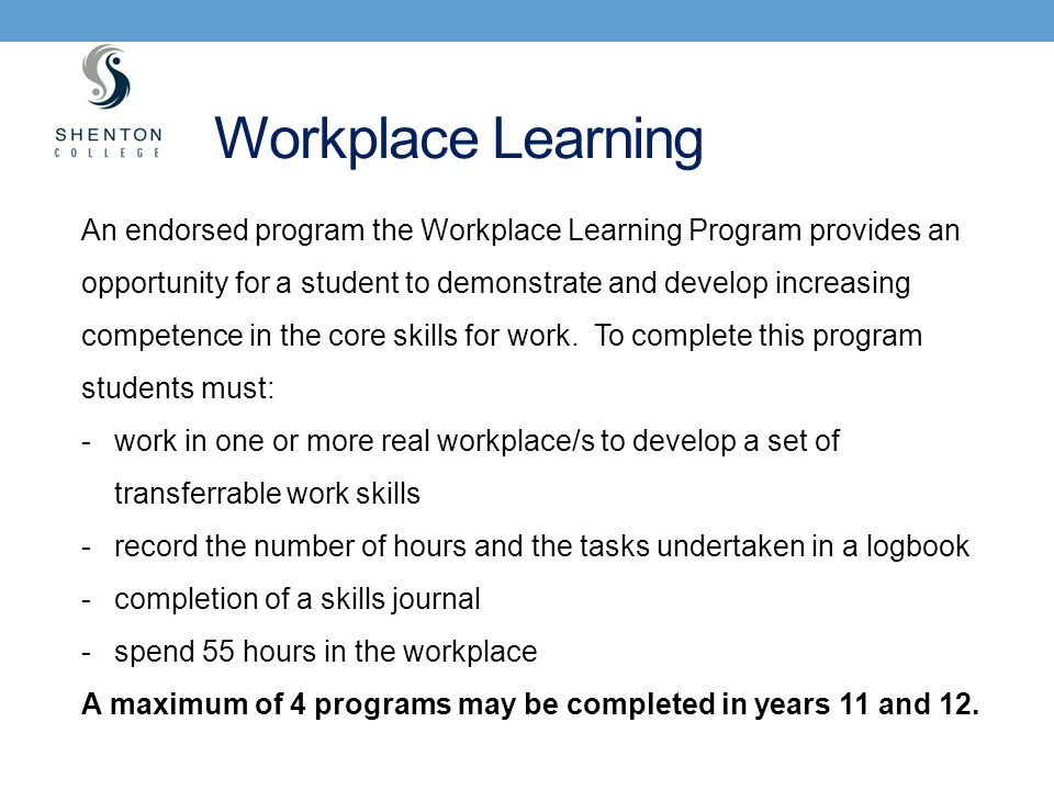 Workplace Learning An endorsed program the Workplace Learning Program provides an opportunity for a student to demonstrate and develop increasing comp