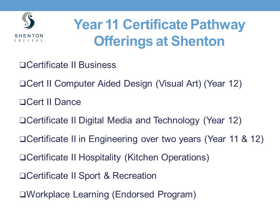 Year 11 Certificate Pathway Offerings at Shenton  Certificate II Business  Cert II Computer Aided Design (Visual Art) (Year 12)  Cert II Dance  Ce