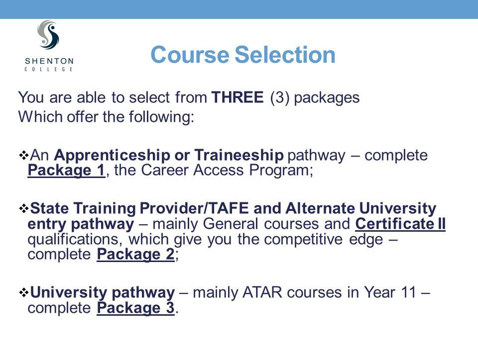Course Selection You are able to select from THREE (3) packages Which offer the following:  An Apprenticeship or Traineeship pathway – complete Packa