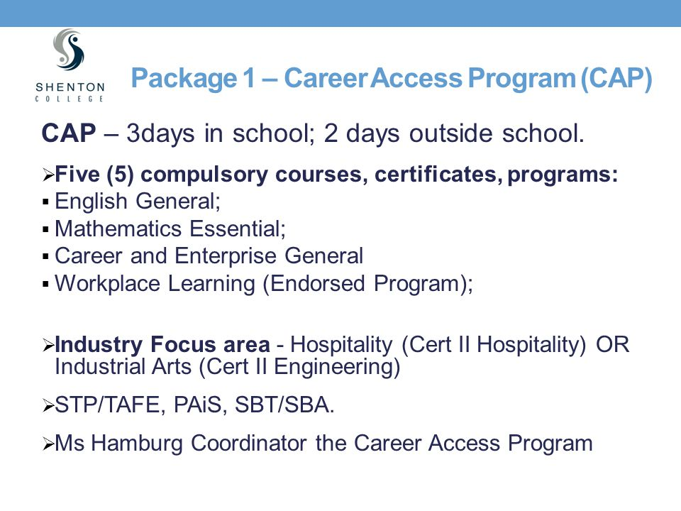 Package 1 – Career Access Program (CAP) CAP – 3days in school; 2 days outside school.  Five (5) compulsory courses, certificates, programs:  English