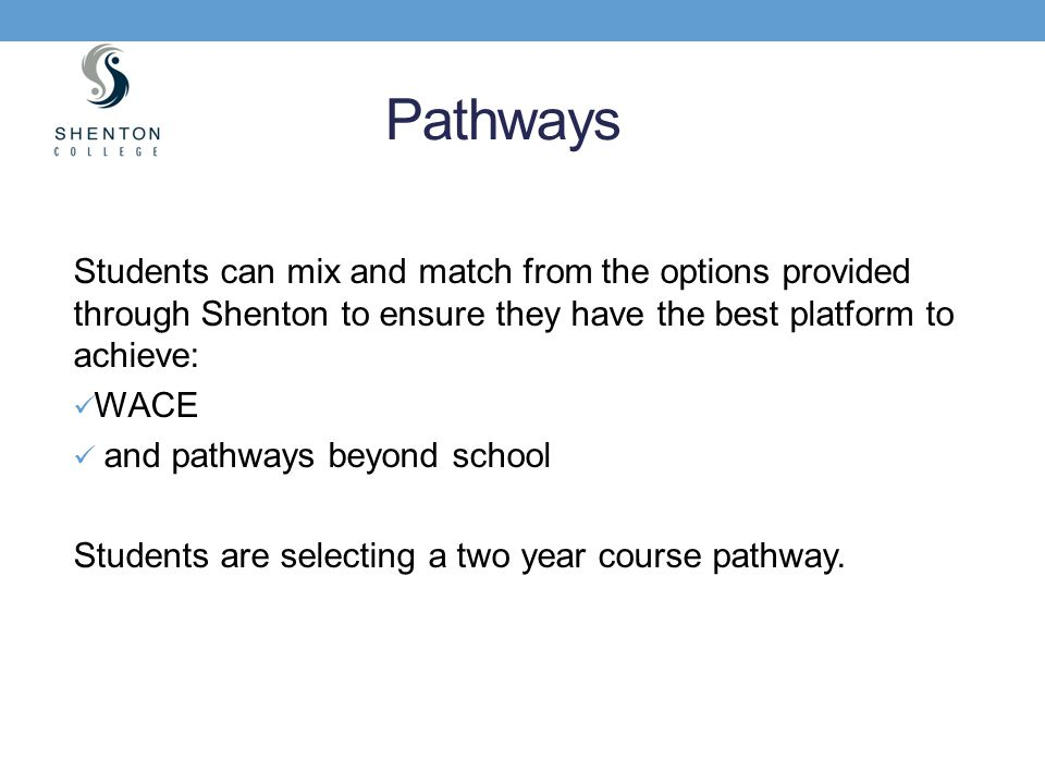 Pathways Students can mix and match from the options provided through Shenton to ensure they have the best platform to achieve: WACE and pathways beyo