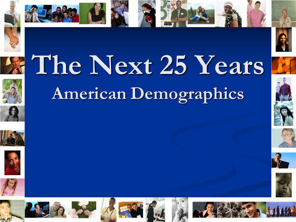 The Next 25 Years American Demographics