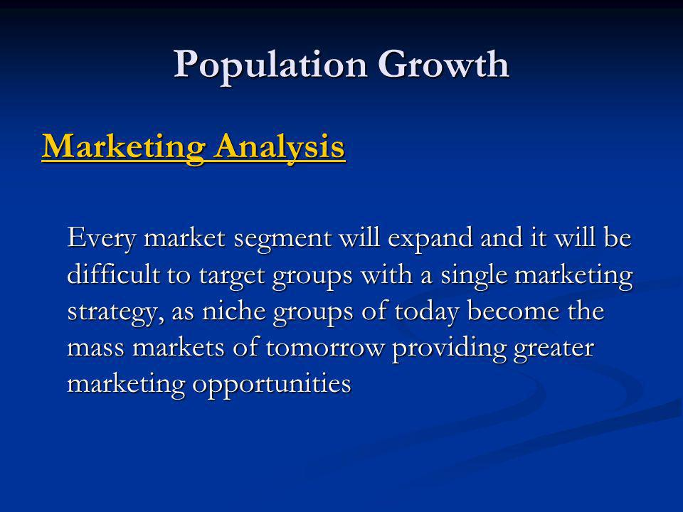 Population Growth Marketing Analysis Every market segment will expand and it will be difficult to target groups with a single marketing strategy, as n