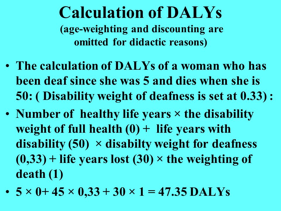 Calculation of DALYs (age-weighting and discounting are omitted for didactic reasons) The calculation of DALYs of a woman who has been deaf since she was 5 and dies when she is 50: ( Disability weight of deafness is set at 0.33) : Number of healthy life years × the disability weight of full health (0) + life years with disability (50) × disabilty weight for deafness (0,33) + life years lost (30) × the weighting of death (1) 5 × 0+ 45 × 0,33 + 30 × 1 = 47.35 DALYs