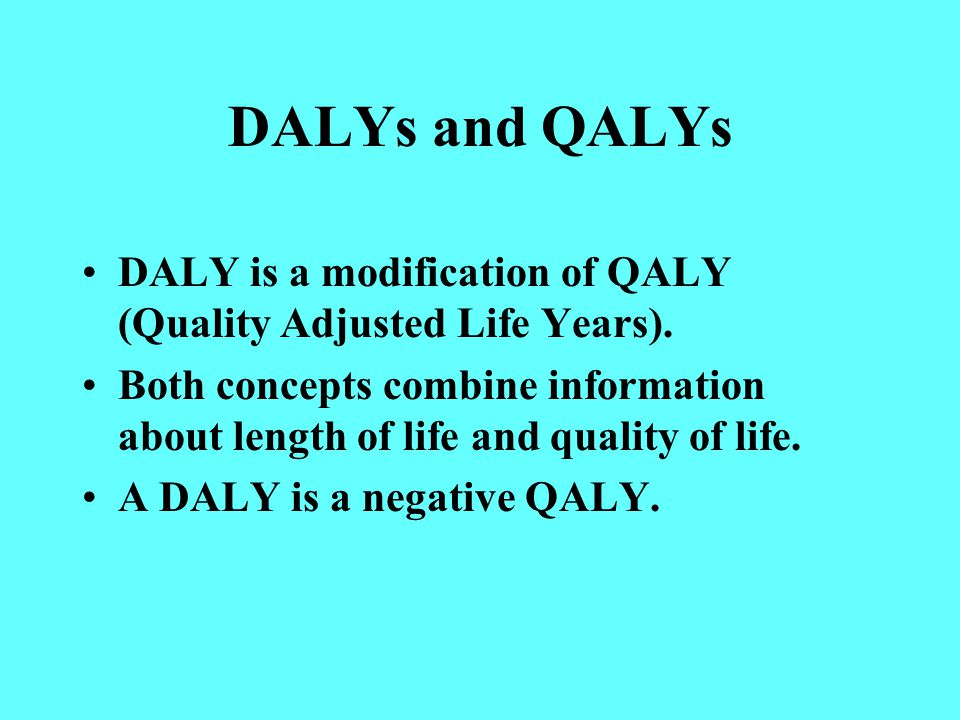 DALYs and QALYs DALY is a modification of QALY (Quality Adjusted Life Years).