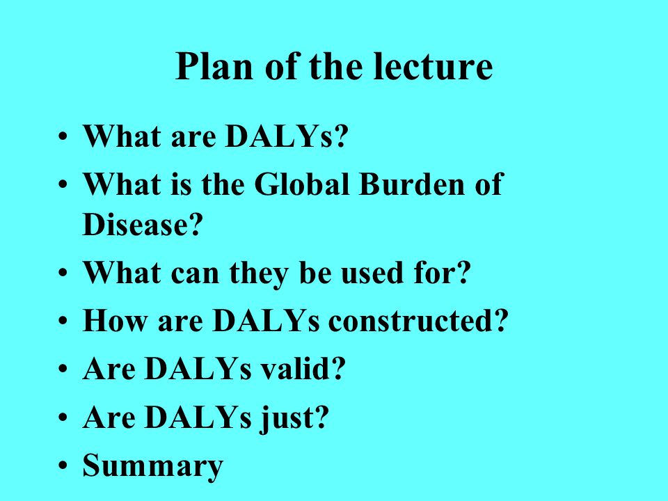Plan of the lecture What are DALYs. What is the Global Burden of Disease.
