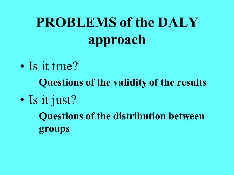 PROBLEMS of the DALY approach Is it true. –Questions of the validity of the results Is it just.