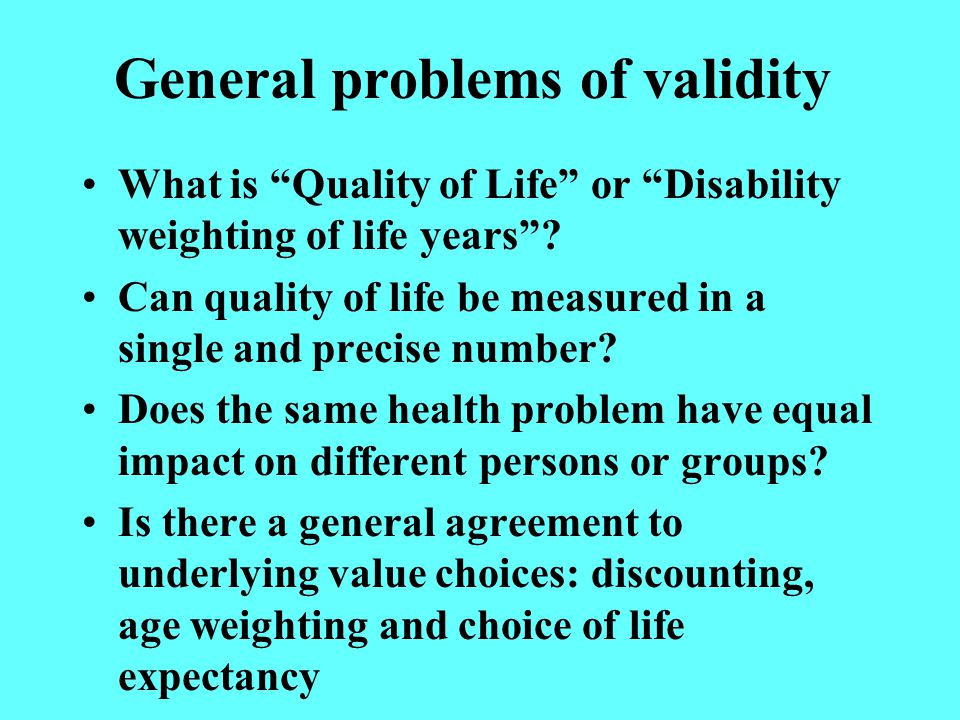 General problems of validity What is Quality of Life or Disability weighting of life years .