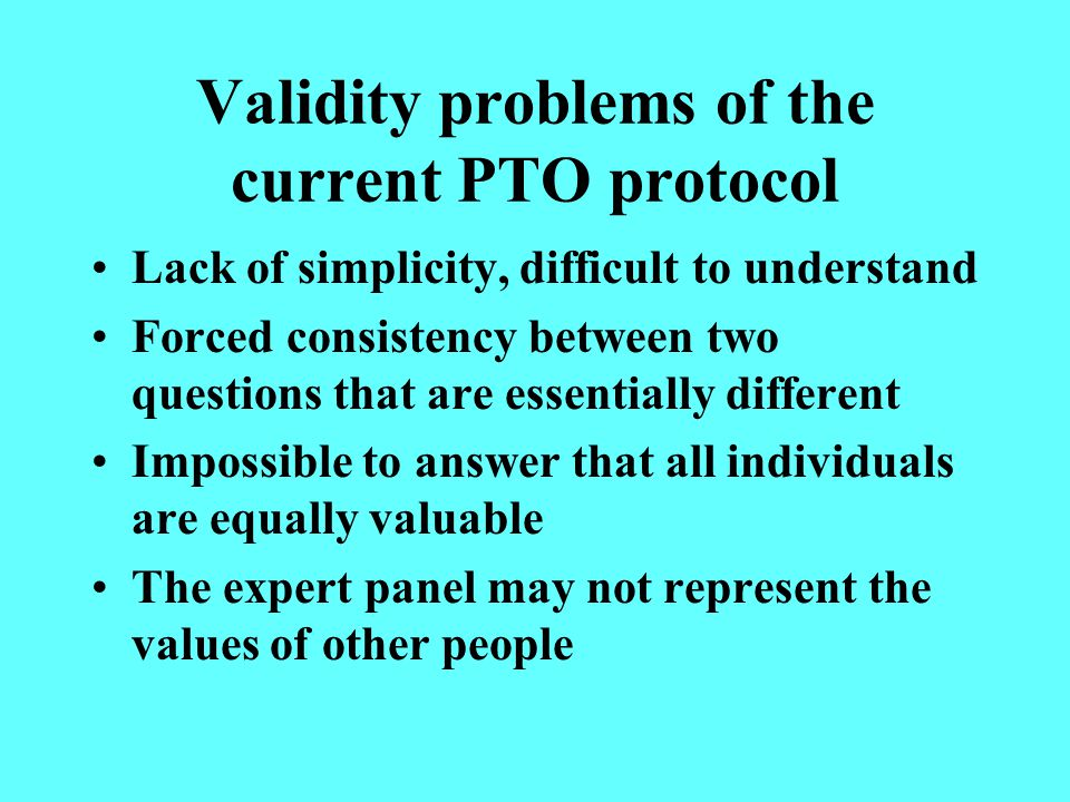 Validity problems of the current PTO protocol Lack of simplicity, difficult to understand Forced consistency between two questions that are essentially different Impossible to answer that all individuals are equally valuable The expert panel may not represent the values of other people