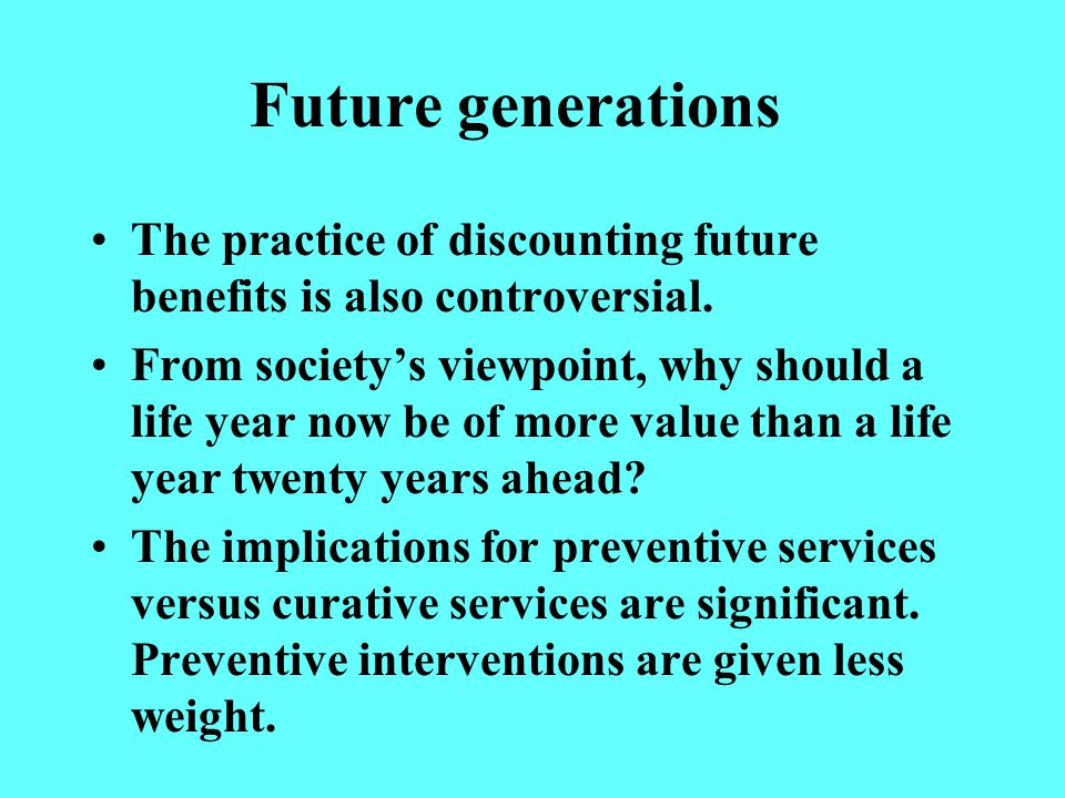 Future generations The practice of discounting future benefits is also controversial.