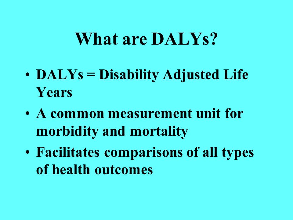 Possible use of DALYs Quantitative analysis of the burden of disease Analysis of cost-effectiveness of alternative interventions Selection of a package or list of interventions deliverable within the available budget JL Bobadilla, WHO: 1996