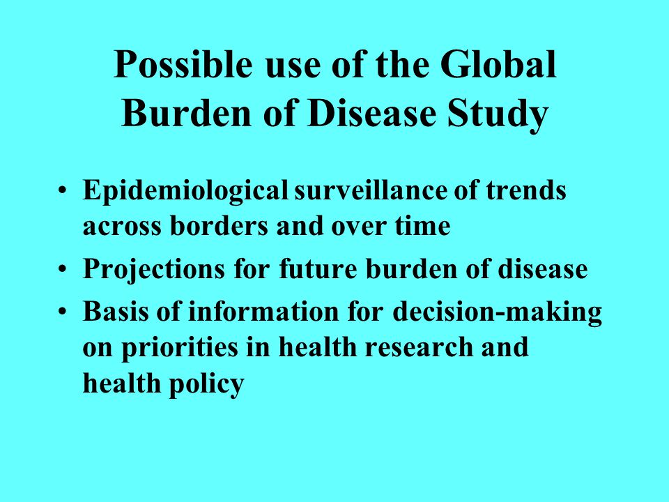 Possible use of the Global Burden of Disease Study Epidemiological surveillance of trends across borders and over time Projections for future burden of disease Basis of information for decision-making on priorities in health research and health policy