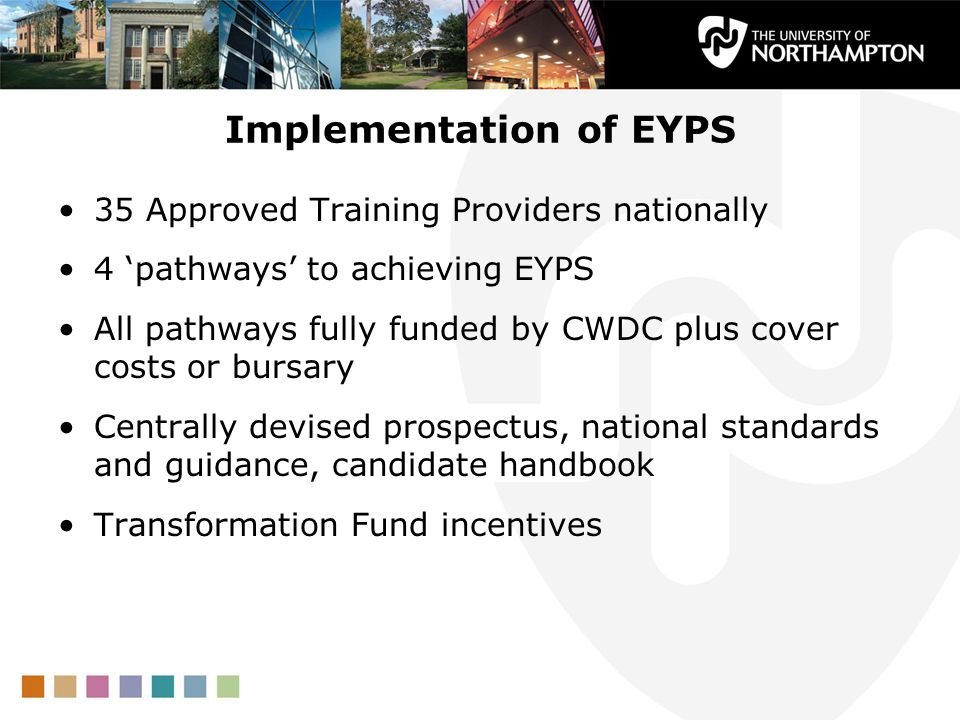 Implementation of EYPS 35 Approved Training Providers nationally 4 'pathways' to achieving EYPS All pathways fully funded by CWDC plus cover costs or