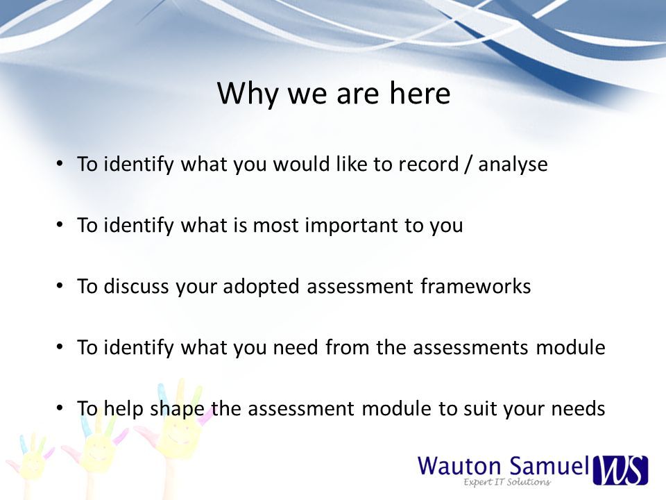 Why we are here To identify what you would like to record / analyse To identify what is most important to you To discuss your adopted assessment frameworks To identify what you need from the assessments module To help shape the assessment module to suit your needs